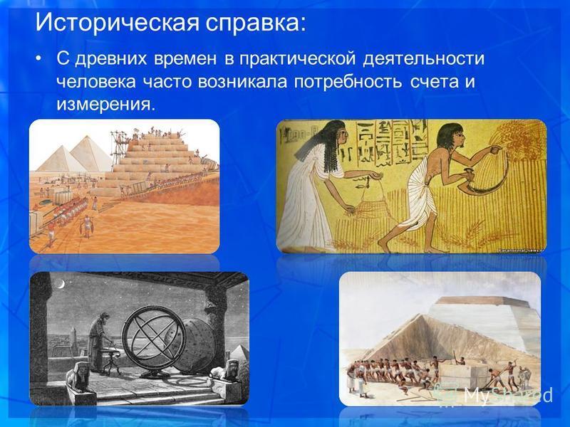Историческая справка: С древних времен в практической деятельности человека часто возникала потребность счета и измерения.