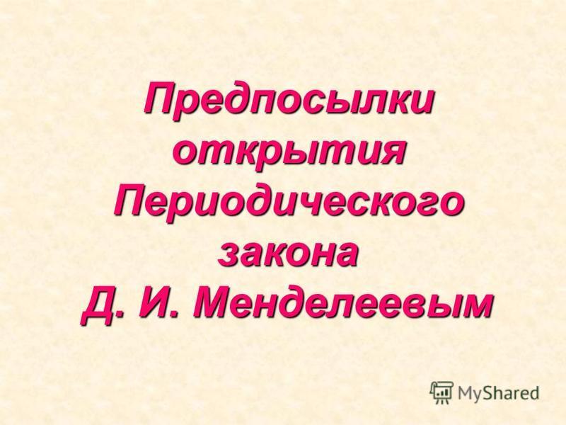 Предпосылки открытия Периодического закона Д. И. Менделеевым