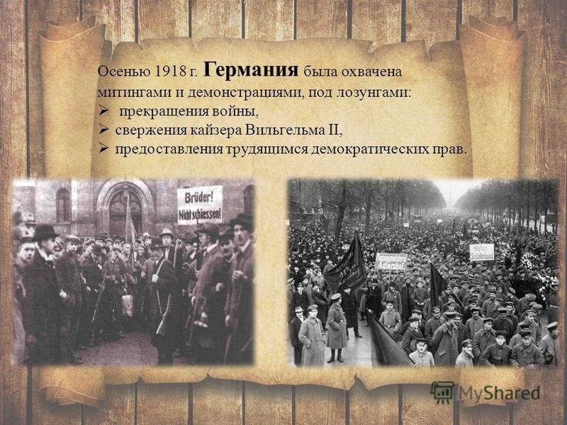 Осенью 1918 г. Германия была охвачена митингами и демонстрациями, под лозунгами: прекращения войны, свержения кайзера Вильгельма II, предоставления трудящимся демократических прав.