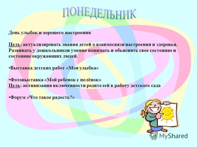 День улыбок и хорошего настроения Цель: актуализировать знания детей о взаимосвязи настроения и здоровья. Развивать у дошкольников умение понимать и объяснять свое состояние и состояние окружающих людей. Выставка детских работ «Моя улыбка» Фотовыстав