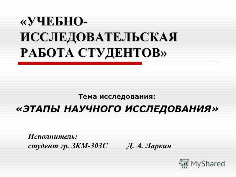 «УЧЕБНО- ИССЛЕДОВАТЕЛЬСКАЯ РАБОТА СТУДЕНТОВ» Тема исследования: «ЭТАПЫ НАУЧНОГО ИССЛЕДОВАНИЯ» Исполнитель: студент гр. ЗКМ-303С Д. А. Ларкин