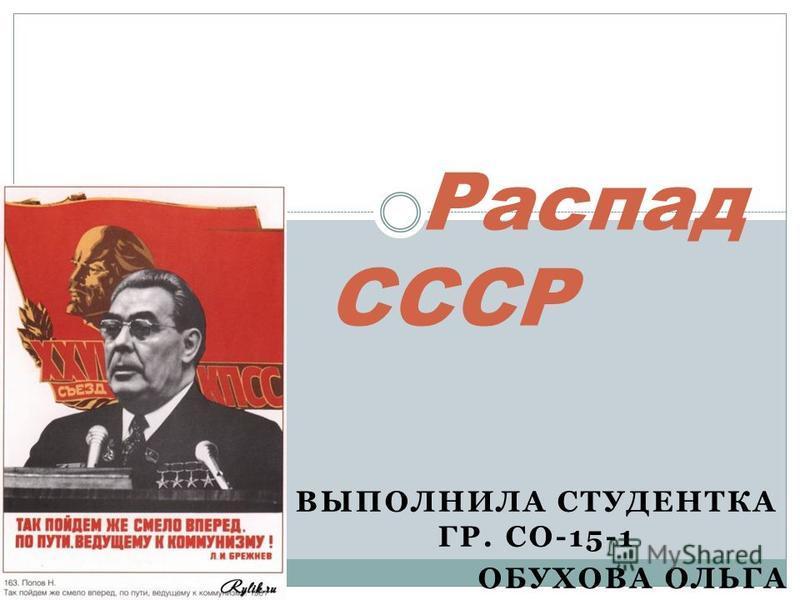 ВЫПОЛНИЛА СТУДЕНТКА ГР. СО-15-1 ОБУХОВА ОЛЬГА Распад СССР