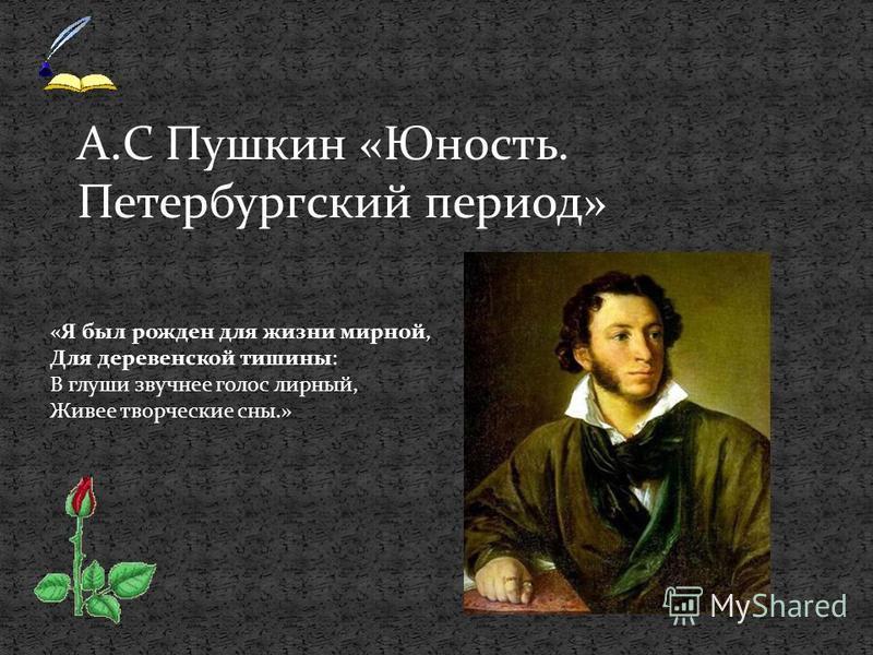 А.С Пушкин «Юность. Петербургский период» «Я был рожден для жизни мирной, Для деревенской тишины: В глуши звучнее голос лирный, Живее творческие сны.»
