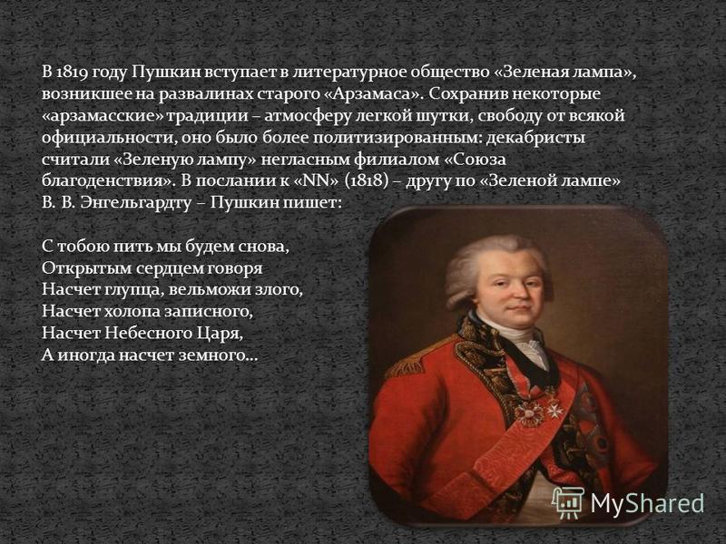 В 1819 году Пушкин вступает в литературное общество «Зеленая лампа», возникшее на развалинах старого «Арзамаса». Сохранив некоторые «арзамасские» традиции – атмосферу легкой шутки, свободу от всякой официальности, оно было более политизированным: дек