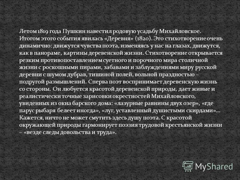 Летом 1819 года Пушкин навестил родовую усадьбу Михайловское. Итогом этого события явилась «Деревня» (1820). Это стихотворение очень динамично: движутся чувства поэта, изменяясь у нас на глазах, движутся, как в панораме, картины деревенской жизни. Ст