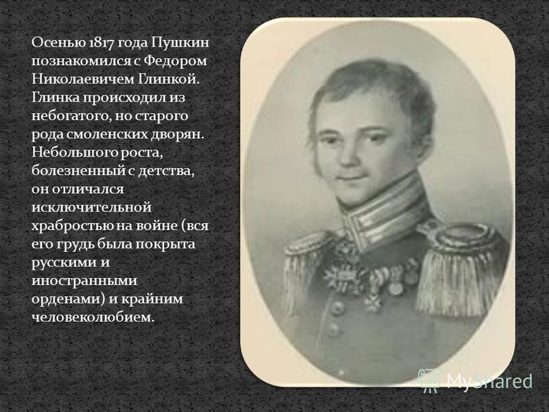 Осенью 1817 года Пушкин познакомился с Федором Николаевичем Глинкой. Глинка происходил из небогатого, но старого рода смоленских дворян. Небольшого роста, болезненный с детства, он отличался исключительной храбростью на войне (вся его грудь была покр