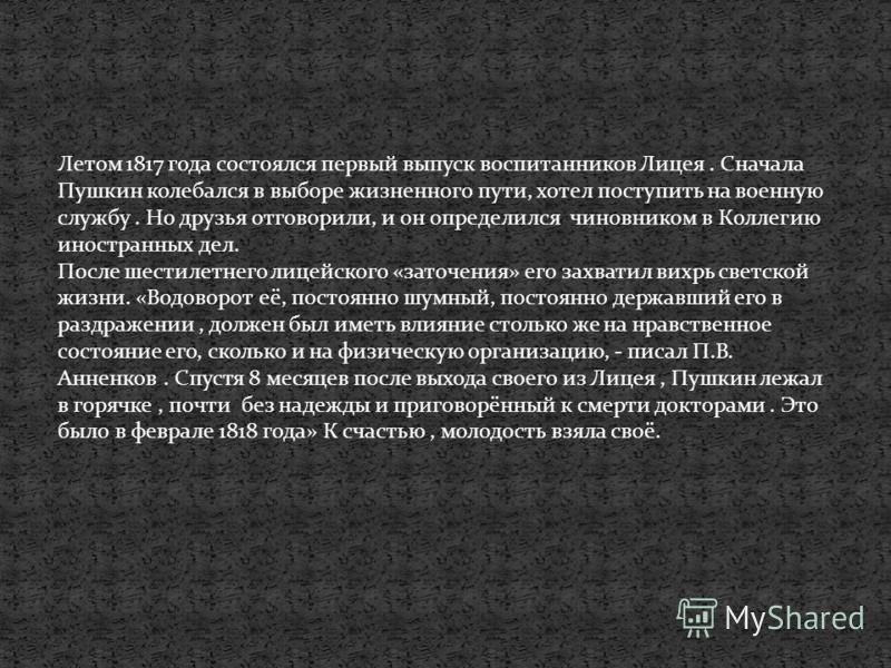 Летом 1817 года состоялся первый выпуск воспитанников Лицея. Сначала Пушкин колебался в выборе жизненного пути, хотел поступить на военную службу. Но друзья отговорили, и он определился чиновником в Коллегию иностранных дел. После шестилетнего лицейс