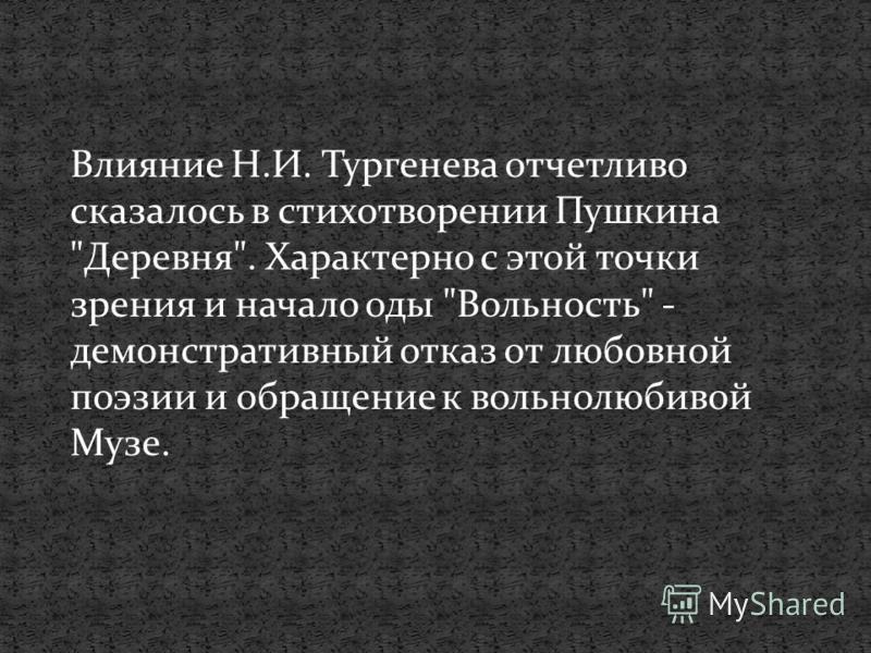 Влияние Н.И. Тургенева отчетливо сказалось в стихотворении Пушкина Деревня. Характерно с этой точки зрения и начало оды Вольность - демонстративный отказ от любовной поэзии и обращение к вольнолюбивой Музе.