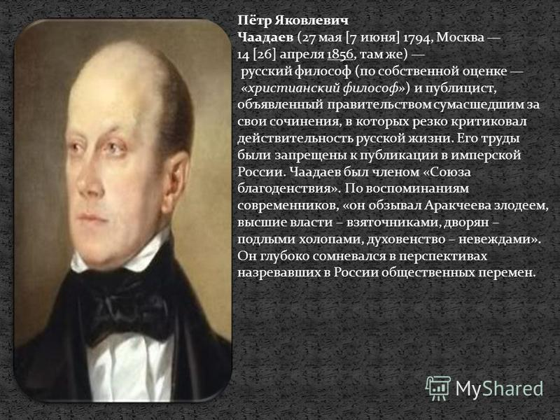 Пётр Яковлевич Чаадаев (27 мая [7 июня] 1794, Москва 14 [26] апреля 1856, там же) русский философ (по собственной оценке «христианский философ») и публицист, объявленный правительством сумасшедшим за свои сочинения, в которых резко критиковал действи