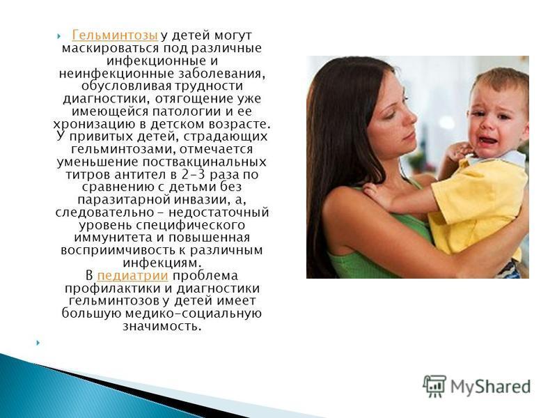 Гельминтозы у детей могут маскироваться под различные инфекционные и неинфекционные заболевания, обусловливая трудности диагностики, отягощение уже имеющейся патологии и ее хронизацию в детском возрасте. У привитых детей, страдающих гельминтозами, от