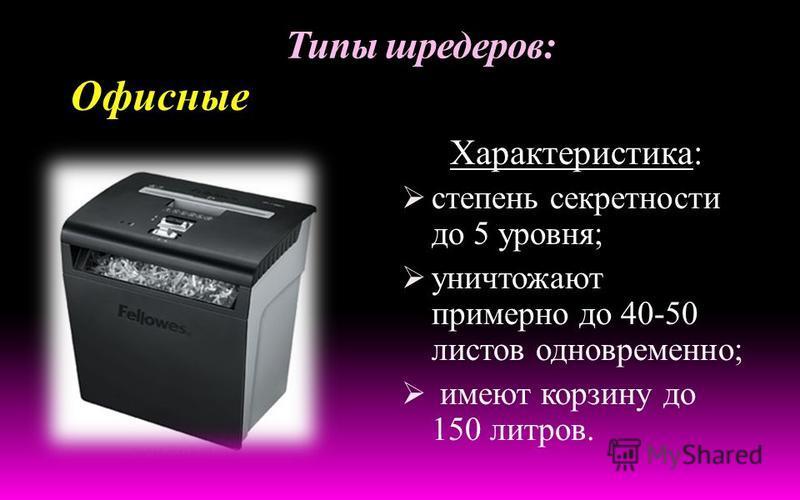 Типы шредеров: Персональные Характеристика: степень секретности 1-3 уровня уничтожают до 10 листов одновременно, имеют корзину до 20 литров.