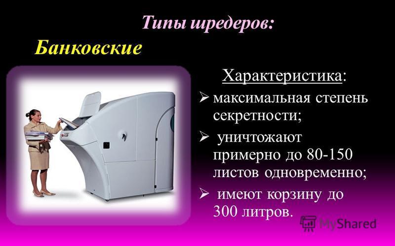 Типы шредеров: Характеристика: степень секретности до 5 уровня; уничтожают примерно до 40-50 листов одновременно; имеют корзину до 150 литров. Офисные