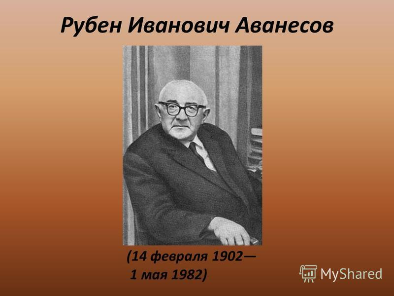 Рубен Иванович Аванесов (14 февраля 1902 1 мая 1982)