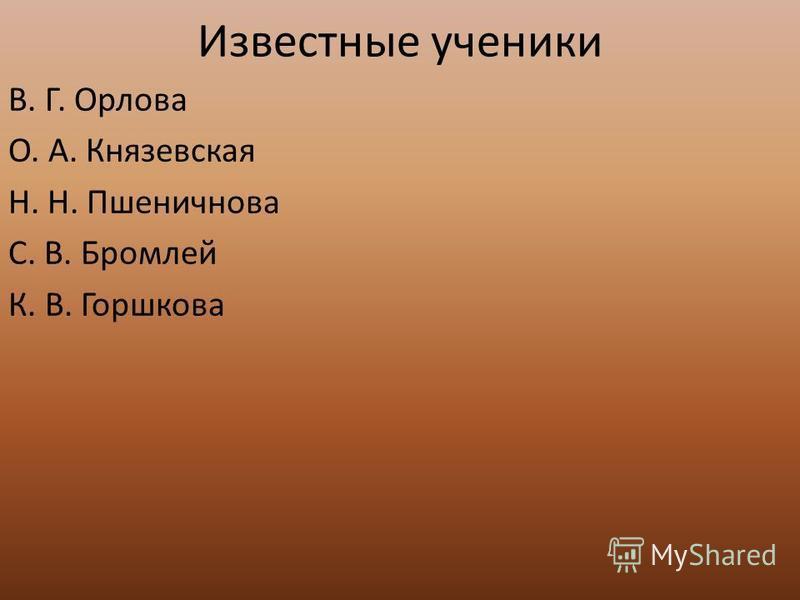 Известные ученики В. Г. Орлова О. А. Князевская Н. Н. Пшеничнова С. В. Бромлей К. В. Горшкова