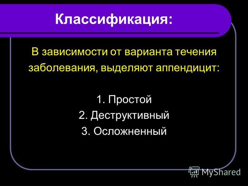 Классификация: В зависимости от варианта течения заболевания, выделяют аппендицит: 1. Простой 2. Деструктивный 3. Осложненный