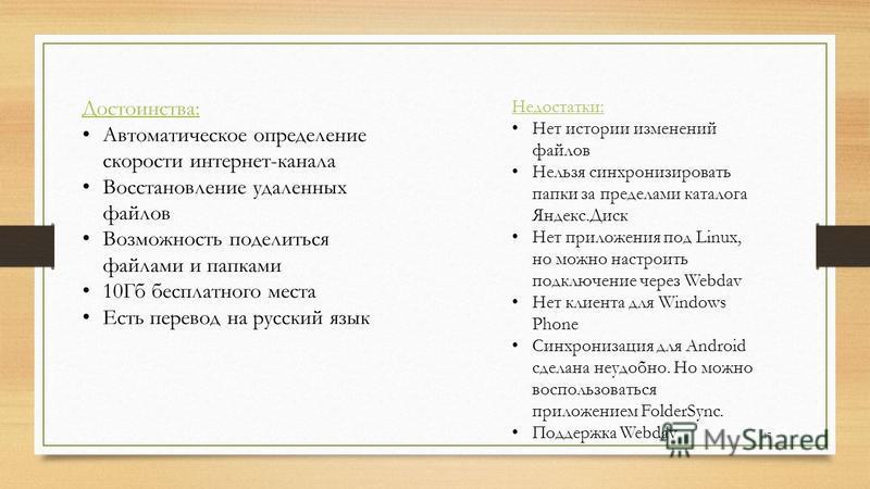 Достоинства: Автоматическое определение скорости интернет-канала Восстановление удаленных файлов Возможность поделиться файлами и папками 10Гб бесплатного места Есть перевод на русский язык Недостатки: Нет истории изменений файлов Нельзя синхронизиро