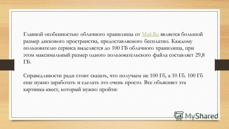Главной особенностью облачного хранилища от Mail.Ru является большой размер дискового пространства, предоставляемого бесплатно. Каждому пользователю сервиса выделяется до 100 ГБ облачного хранилища, при этом максимальный размер одного пользовательско