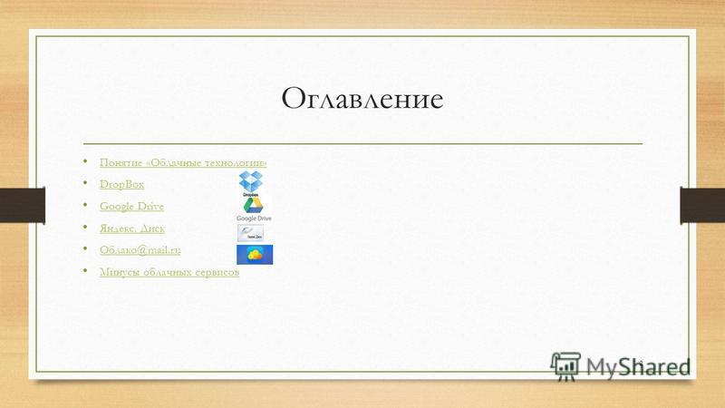 Оглавление Понятие «Облачные технологии» DropBox Google Drive Google Drive Яндекс. Диск Яндекс. Диск Облако@mail.ru Облако@mail.ru Минусы облачных сервисов 2