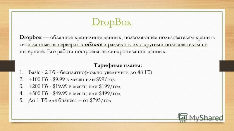 Dropbox облачное хранилище данных, позволяющее пользователям хранить свои данные на серверах в облаке и разделять их с другими пользователями в интернете. Его работа построена на синхронизации данных. Тарифные планы: 1. Basic - 2 Гб - бесплатно(можно