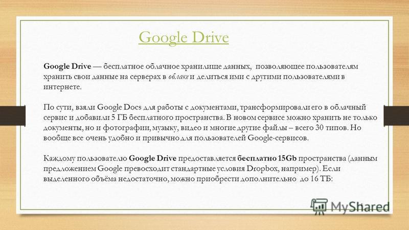 Google Drive Google Drive бесплатное облачное хранилище данных, позволяющее пользователям хранить свои данные на серверах в облаке и делиться ими с другими пользователями в интернете. По сути, взяли Google Docs для работы с документами, трансформиров