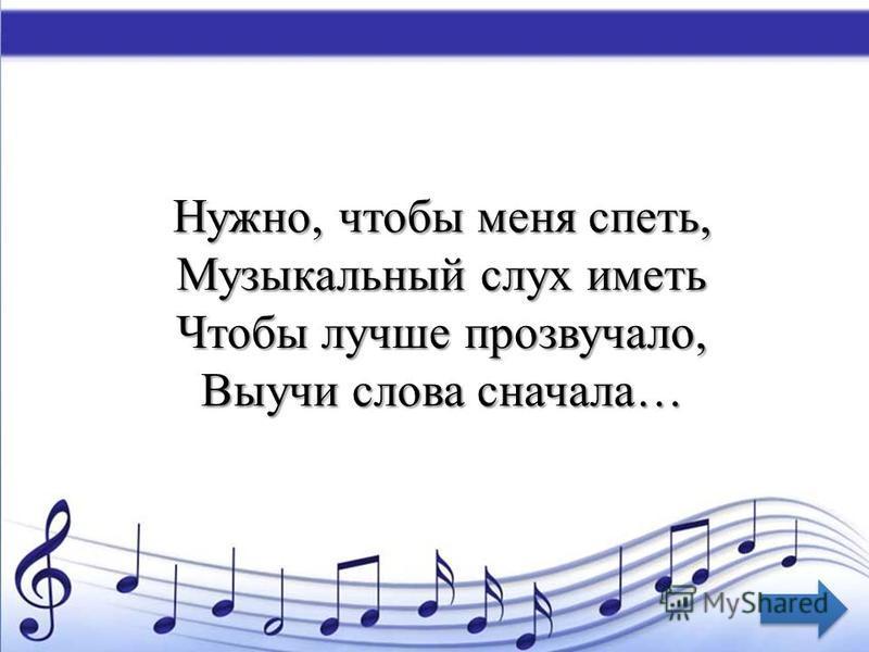Нужно, чтобы меня спеть, Музыкальный слух иметь Чтобы лучше прозвучало, Выучи слова сначала…
