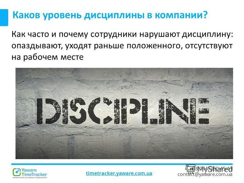 timetracker.yaware.com.ua +38(044) 360-45-13 contact@yaware.com.ua Каков уровень дисциплины в компании? Как часто и почему сотрудники нарушают дисциплину: опаздывают, уходят раньше положенного, отсутствуют на рабочем месте