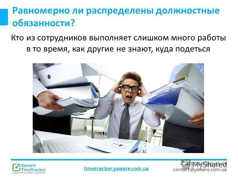 timetracker.yaware.com.ua +38(044) 360-45-13 contact@yaware.com.ua Равномерно ли распределены должностные обязанности? Кто из сотрудников выполняет слишком много работы в то время, как другие не знают, куда податься