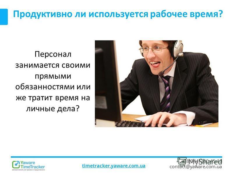 timetracker.yaware.com.ua +38(044) 360-45-13 contact@yaware.com.ua Продуктивно ли используется рабочее время? Персонал занимается своими прямыми обязанностями или же тратит время на личные дела?