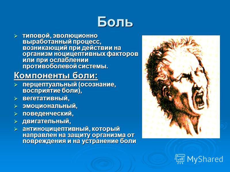 Боль типовой, эволюционно выработанный процесс, возникающий при действии на организм ноцицептивных факторов или при ослаблении противоболевой системы. типовой, эволюционно выработанный процесс, возникающий при действии на организм ноцицептивных факто