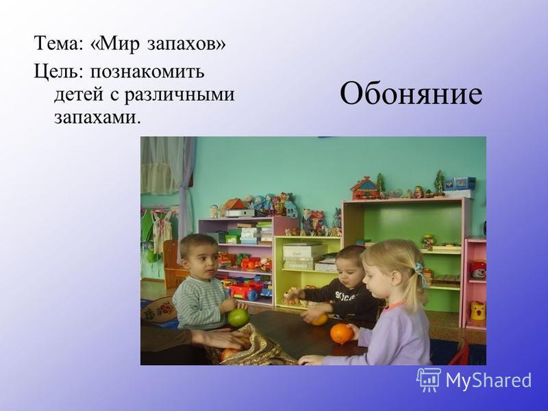 Обоняние Тема: «Мир запахов» Цель: познакомить детей с различными запахами.