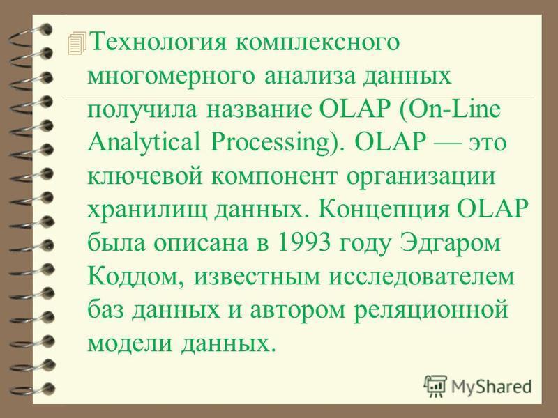 4 Технология комплексного многомерного анализа данных получила название OLAP (On-Line Analytical Processing). OLAP это ключевой компонент организации хранилищ данных. Концепция OLAP была описана в 1993 году Эдгаром Коддом, известным исследователем ба