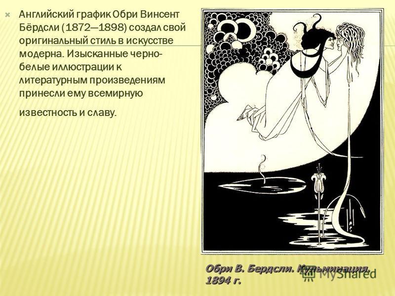 Английский график Обри Винсент Бёрдсли (18721898) создал свой оригинальный стиль в искусстве модерна. Изысканные черно- белые иллюстрации к литературным произведениям принесли ему всемирную известность и славу. Обри В. Бердсли. Кульминация. 1894 г.