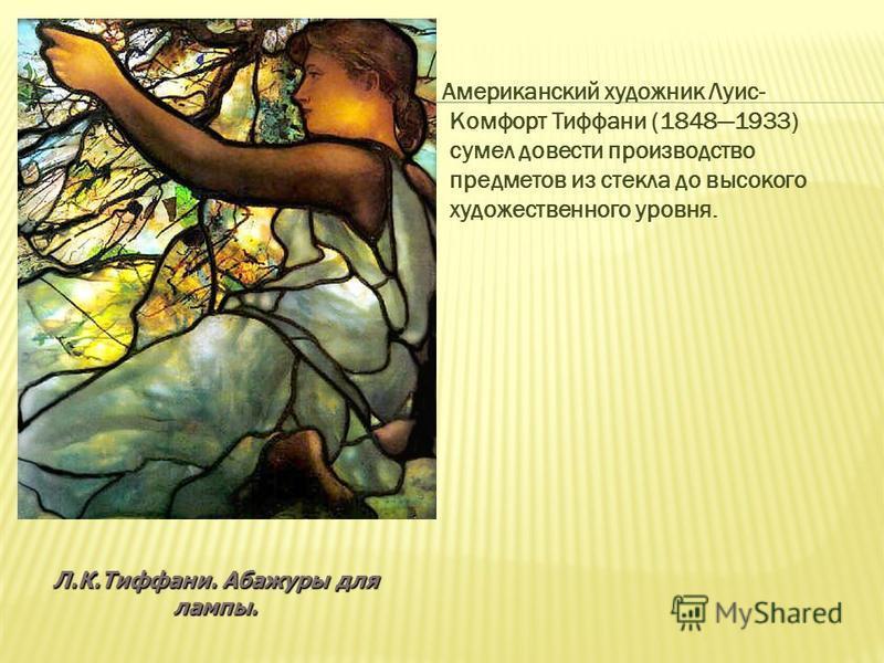 Американский художник Луис- Комфорт Тиффани (18481933) сумел довести производство предметов из стекла до высокого художественного уровня. Л.К.Тиффани. Абажуры для лампы.