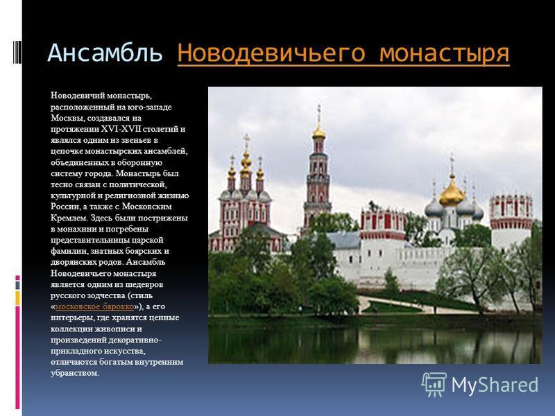 Ансамбль Новодевичьего монастыря Новодевичьего монастыря Новодевичий монастырь, расположенный на юго-западе Москвы, создавался на протяжении XVI-XVII столетий и являлся одним из звеньев в цепочке монастырских ансамблей, объединенных в оборонную систе