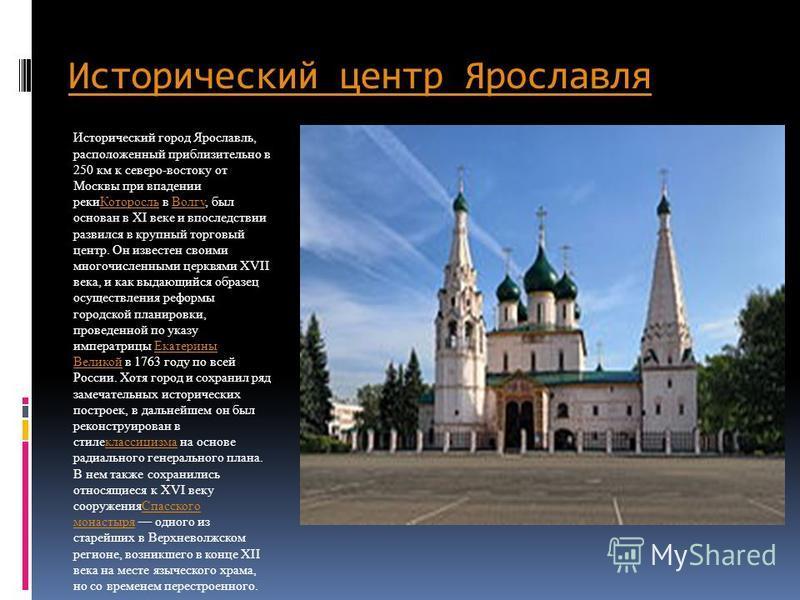 Исторический центр Ярославля Исторический город Ярославль, расположенный приблизительно в 250 км к северо-востоку от Москвы при впадении реки Которосль в Волгу, был основан в ХI веке и впоследствии развился в крупный торговый центр. Он известен своим