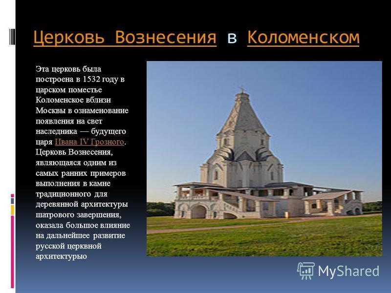 Церковь Вознесения Церковь Вознесения в Коломенском Коломенском Эта церковь была построена в 1532 году в царском поместье Коломенское вблизи Москвы в ознаменование появления на свет наследника будущего царя Ивана IV Грозного. Церковь Вознесения, явля