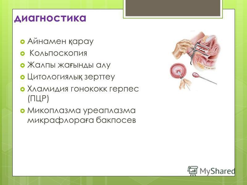 диагностика Айнамен қ арау Кольпоскопия Жалпы жа ғ тсттынды алу Цитологиялы қ зерттеу Хламидия гонококк герпес (ПЦР) Микоплазма уреаплазма микрофлора ғ а бак посев