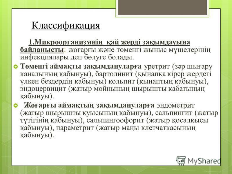 Классификация 1.Микроорганизмнің қай жерді зақымдаусына байланнысты: жеғарғы және төменгі жсыныс мүшелерінің инфекция лары деп бөлуге болады. Төменгі ззаймақты зақымдануларға уретрит (зәр шиғару кканалсының қабинуы), бартолинит (қсынапқа кірер жердег