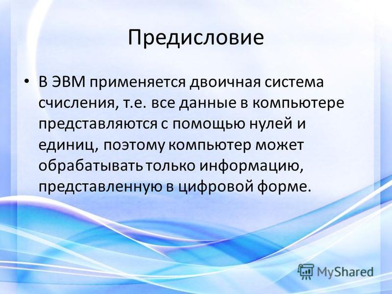 Предисловие В ЭВМ применяется двоичная система счисления, т.е. все данные в компьютере представляются с помощью нулей и единиц, поэтому компьютер может обрабатывать только информацию, представленную в цифровой форме.