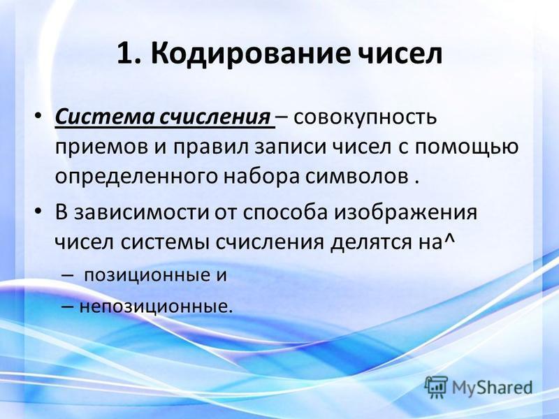 1. Кодирование чисел Система счисления – совокупность приемов и правил записи чисел с помощью определенного набора символов. В зависимости от способа изображения чисел системы счисления делятся на^ – позиционные и – непозиционные.