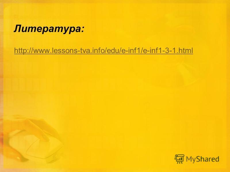 Литература: http://www.lessons-tva.info/edu/e-inf1/e-inf1-3-1.html