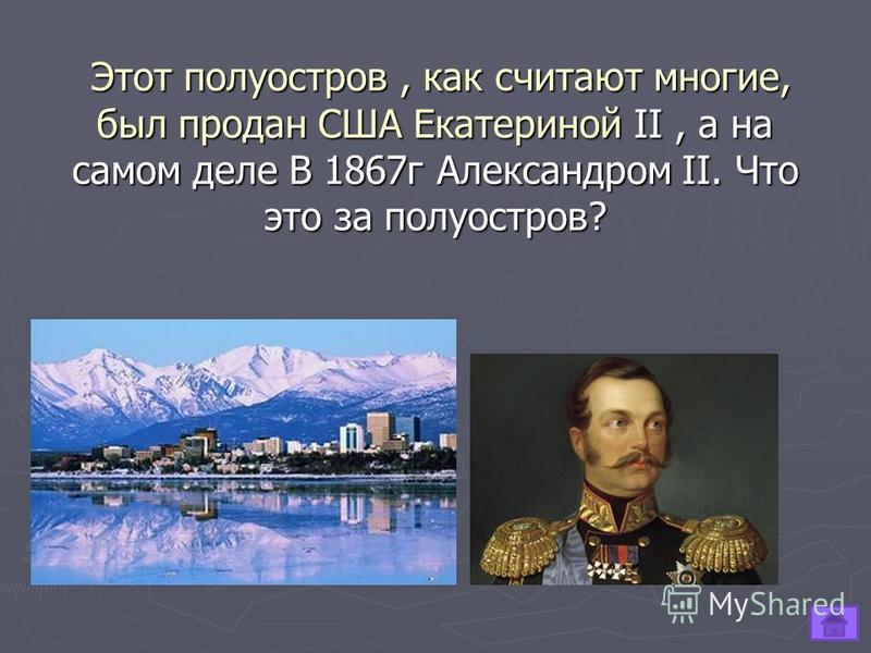 Этот полуостров, как считают многие, был продан США Екатериной II, а на самом деле В 1867 г Александром II. Что это за полуостров? Этот полуостров, как считают многие, был продан США Екатериной II, а на самом деле В 1867 г Александром II. Что это за