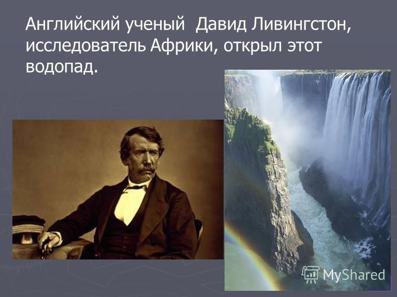 Английский ученый Давид Ливингстон, исследователь Африки, открыл этот водопад.