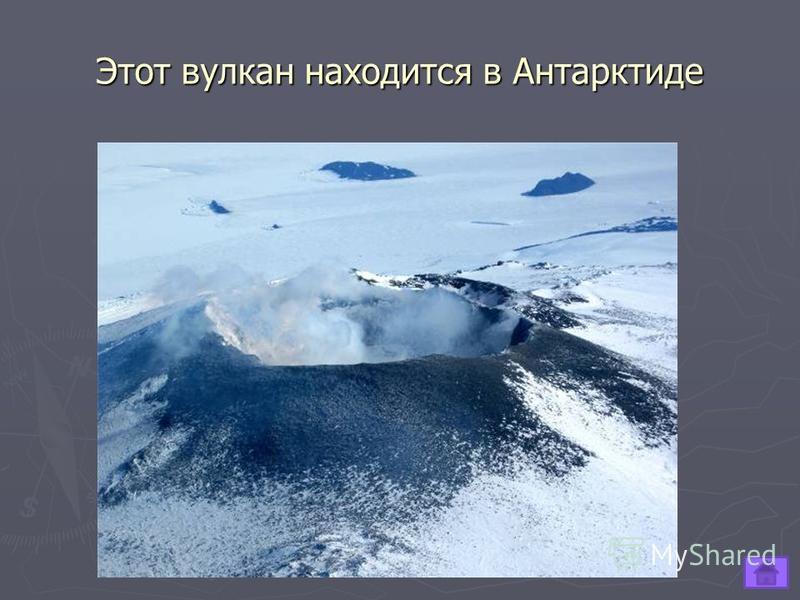 Этот вулкан находится в Антарктиде