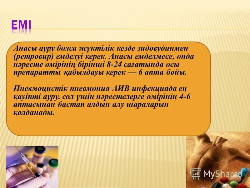 Анасы ауру болса жүктілік кезде зидовудинмен (ретровир) емделуі керек. Анасы емделмесе, онда нәресте өмірінің бірінші 8-24 сағатында осы препаратты қабылдауы керек 6 апта бойы. Пневмоцистік пневмония АИВ инфекцияда ең қауіпті ауру, сол үшін нәрестеле