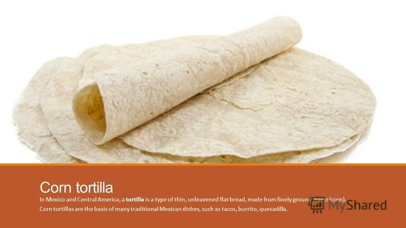 Corn tortilla In Mexico and Central America, a tortilla is a type of thin, unleavened flat bread, made from finely ground maize (corn). Corn tortillas are the basis of many traditional Mexican dishes, such as tacos, burrito, quesadilla.