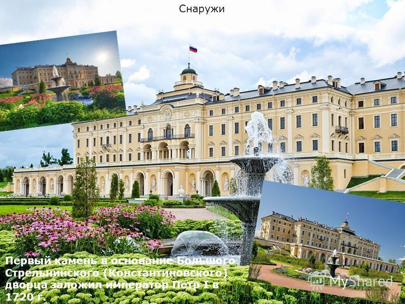 Снаружи Первый камень в основание Большого Стрельнинского (Константиновского) дворца заложил император Петр I в 1720 г.