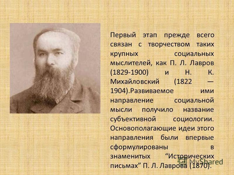Первый этап прежде всего связан с творчеством таких крупных социальных мыслителей, как П. Л. Лавров (1829-1900) и Н. К. Михайловский (1822 1904).Развиваемое ими направление социальной мысли получило название субъективной социологии. Основополагающие
