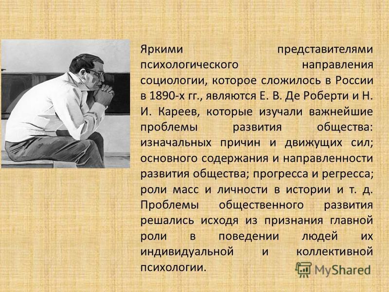 Яркими представителями психологического направления социологии, которое сложилось в России в 1890-х гг., являются Е. В. Де Роберти и Н. И. Кареев, которые изучали важнейшие проблемы развития общества: изначальных причин и движущих сил; основного соде
