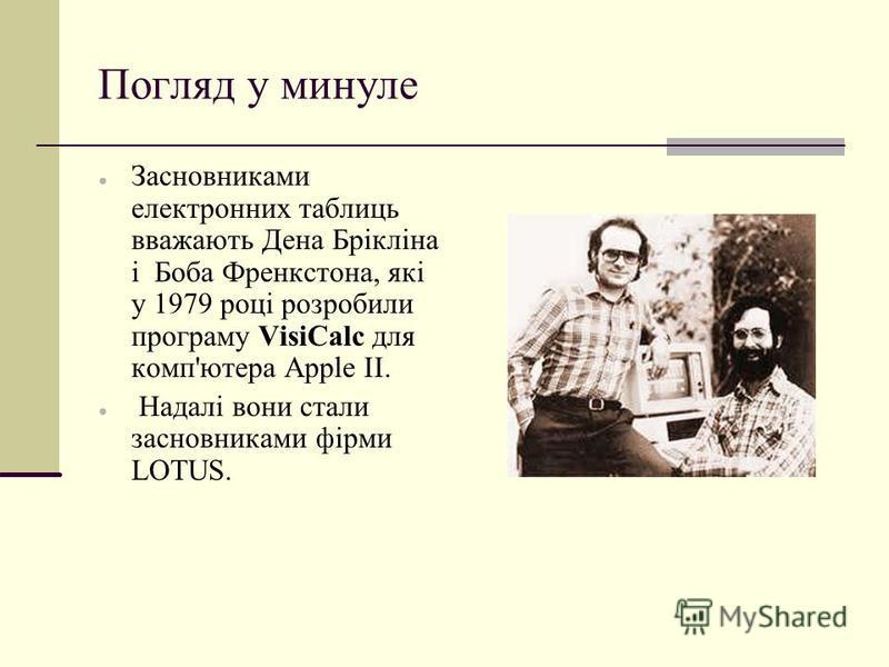 Погляд у минуле Засновниками електронних таблиць вважають Дена Брікліна і Боба Френкстона, які у 1979 році розробили програму VisiCalc для комп'ютера Apple II. Надалі вони стали засновниками фірми LOTUS.